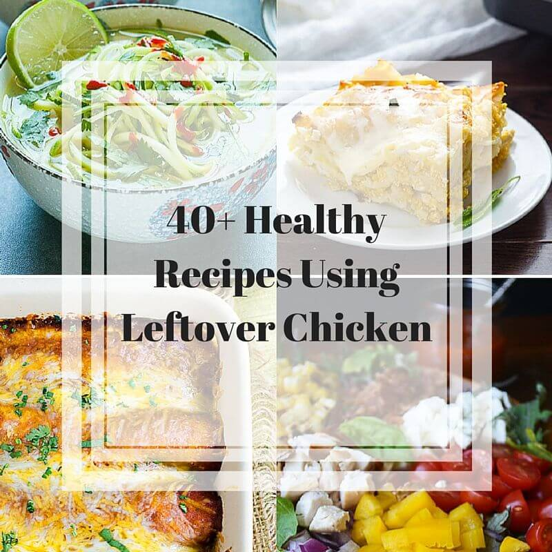 40 Healthy Recipes Using Leftover Chicken Jeanette S Healthy Living